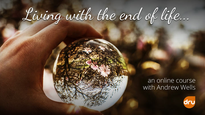 Living with the End of Life, an online course to help you guide a loved one beyond living, with Andrew Wells